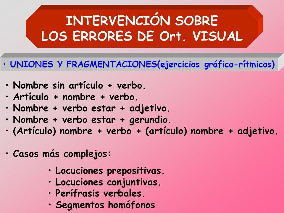 INTERVENCIÓN SOBRE LOS ERRORES DE Ort. VISUAL UNIONES Y FRAGMENTACIONES(ejercicios gráfico-rítmicos) Nombre sin artículo + verbo. Artículo + nombre +