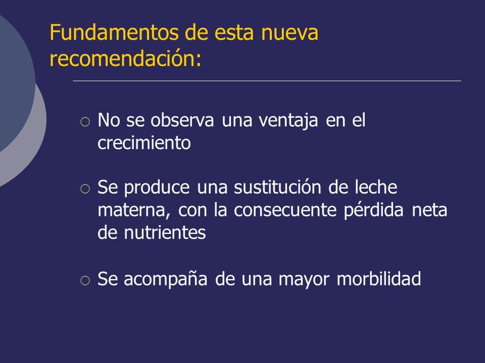 Fundamentos de esta nueva recomendación: No se observa una ventaja en el crecimiento Se produce una sustitución de leche materna, con la consecuente p