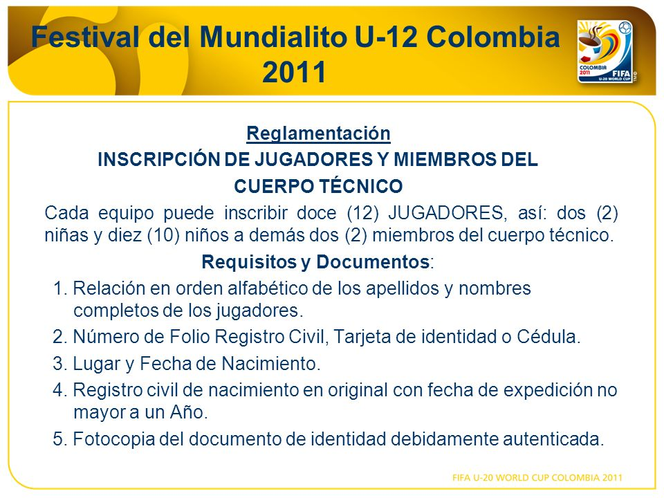 Festival del Mundialito U-12 Colombia 2011 Reglamentación INSCRIPCIÓN DE JUGADORES Y MIEMBROS DEL CUERPO TÉCNICO Cada equipo puede inscribir doce (12) JUGADORES, así: dos (2) niñas y diez (10) niños a demás dos (2) miembros del cuerpo técnico.