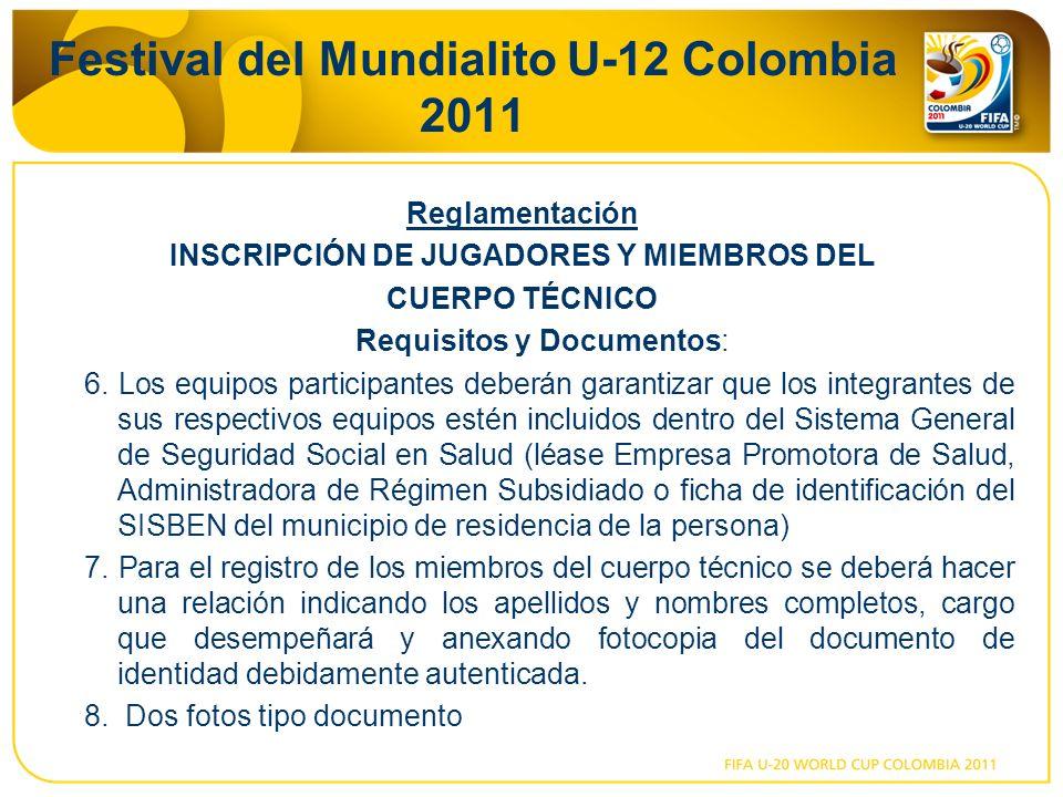 Festival del Mundialito U-12 Colombia 2011 Reglamentación INSCRIPCIÓN DE JUGADORES Y MIEMBROS DEL CUERPO TÉCNICO Requisitos y Documentos: 6. Los equip