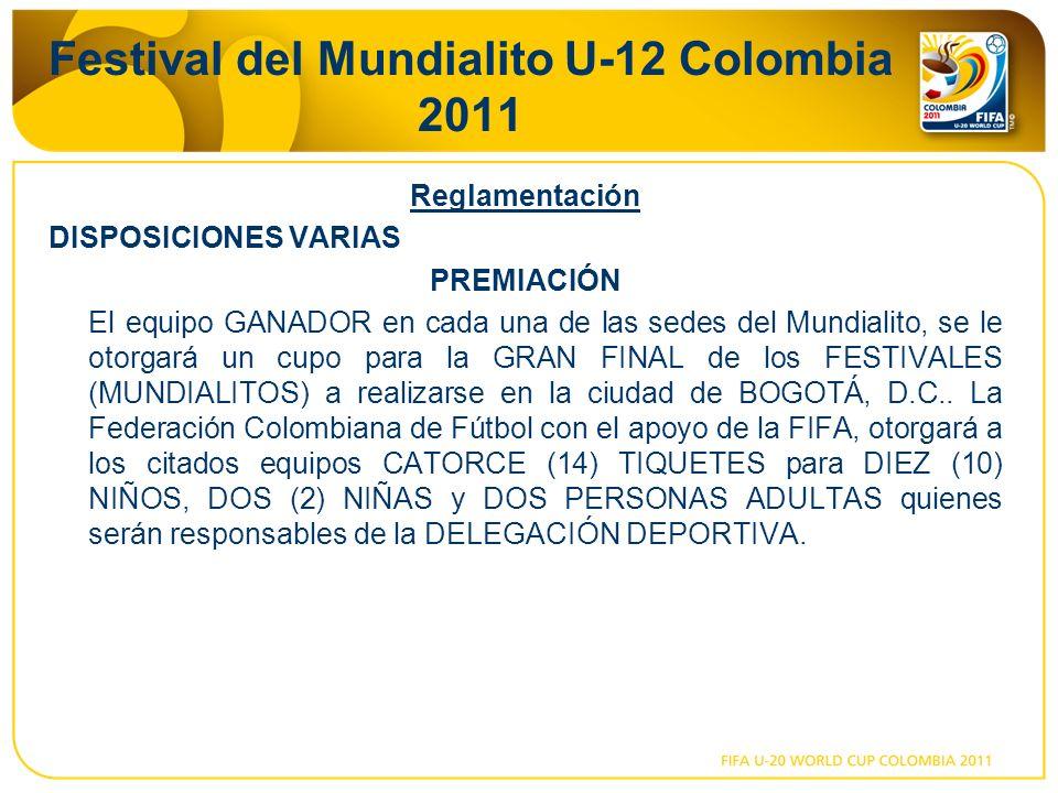 Festival del Mundialito U-12 Colombia 2011 Reglamentación DISPOSICIONES VARIAS PREMIACIÓN El equipo GANADOR en cada una de las sedes del Mundialito, se le otorgará un cupo para la GRAN FINAL de los FESTIVALES (MUNDIALITOS) a realizarse en la ciudad de BOGOTÁ, D.C..