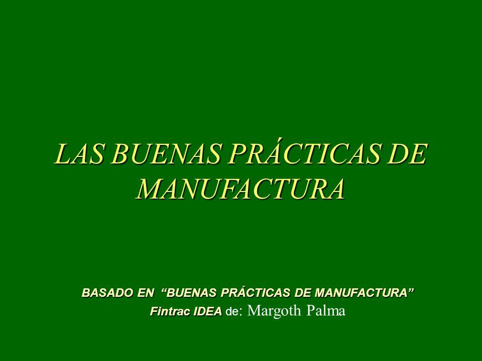 LAS BUENAS PRÁCTICAS DE MANUFACTURA BASADO EN BUENAS PRÁCTICAS DE MANUFACTURA Fintrac IDEA Fintrac IDEA de : Margoth Palma