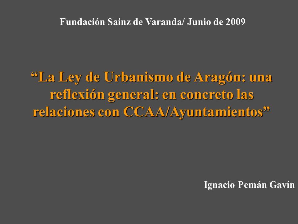 La Ley de Urbanismo de Aragón: una reflexión general: en concreto las relaciones con CCAA/Ayuntamientos Fundación Sainz de Varanda/ Junio de 2009 Ignacio Pemán Gavín