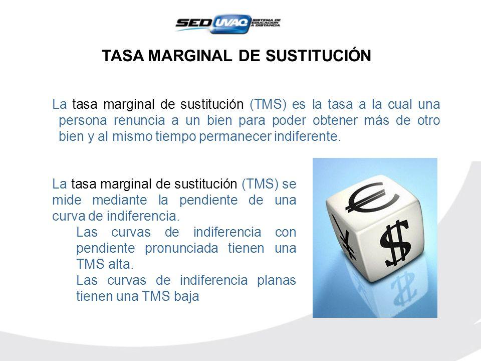 TASA MARGINAL DE SUSTITUCIÓN La tasa marginal de sustitución (TMS) es la tasa a la cual una persona renuncia a un bien para poder obtener más de otro