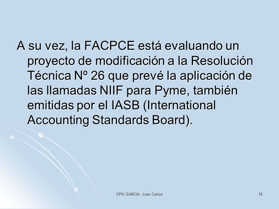 CPN GARCIA,Juan Carlos10 A su vez, la FACPCE está evaluando un proyecto de modificación a la Resolución Técnica Nº 26 que prevé la aplicación de las llamadas NIIF para Pyme, también emitidas por el IASB (International Accounting Standards Board).