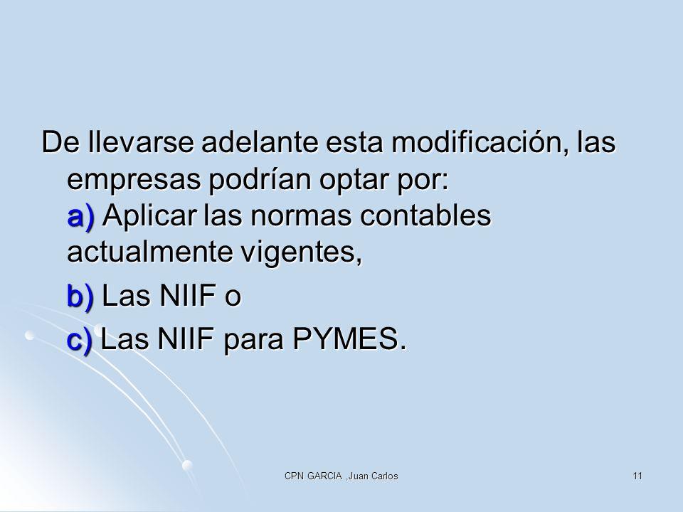 CPN GARCIA,Juan Carlos11 De llevarse adelante esta modificación, las empresas podrían optar por: a) Aplicar las normas contables actualmente vigentes, b) Las NIIF o b) Las NIIF o c) Las NIIF para PYMES.