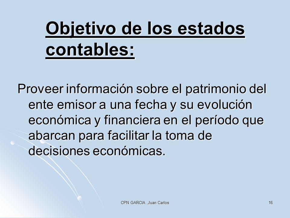 CPN GARCIA,Juan Carlos16 Objetivo de los estados contables: Proveer información sobre el patrimonio del ente emisor a una fecha y su evolución económi
