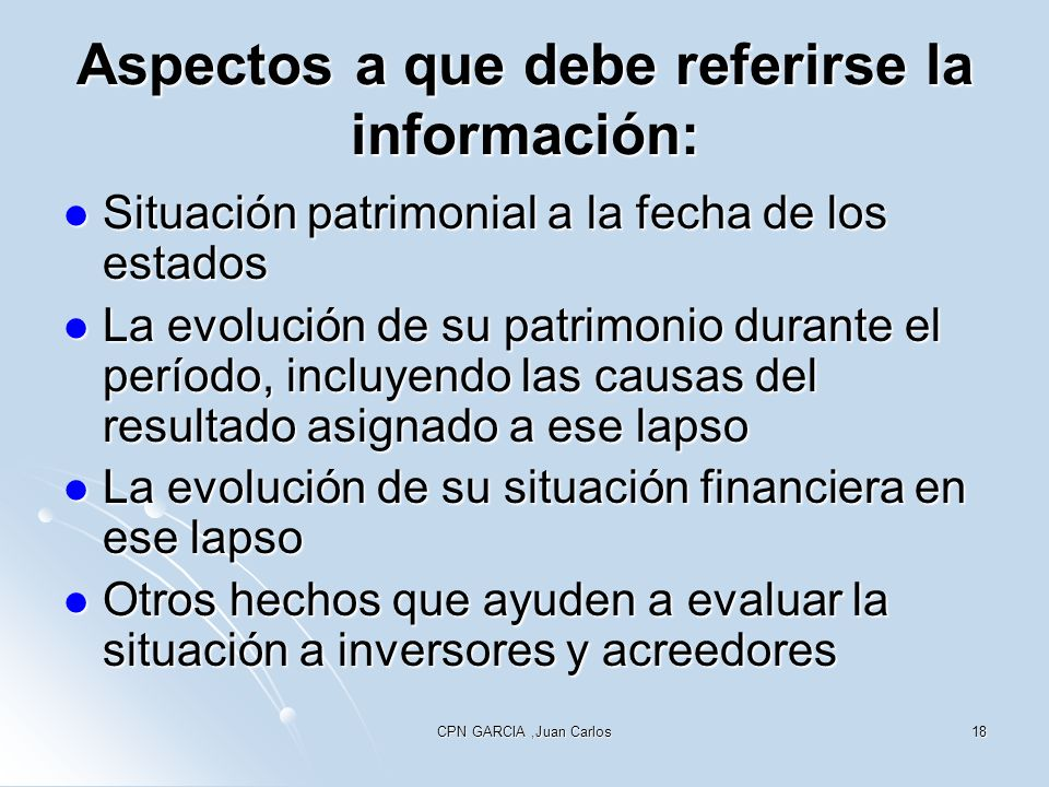 CPN GARCIA,Juan Carlos18 Aspectos a que debe referirse la información: Situación patrimonial a la fecha de los estados Situación patrimonial a la fech