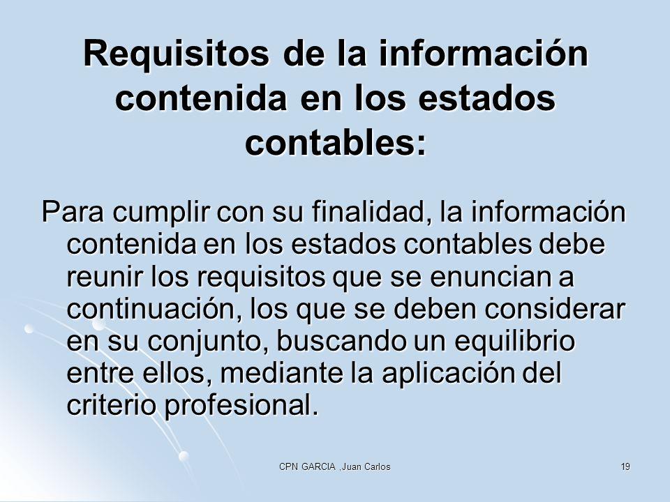 CPN GARCIA,Juan Carlos19 Requisitos de la información contenida en los estados contables: Para cumplir con su finalidad, la información contenida en los estados contables debe reunir los requisitos que se enuncian a continuación, los que se deben considerar en su conjunto, buscando un equilibrio entre ellos, mediante la aplicación del criterio profesional.
