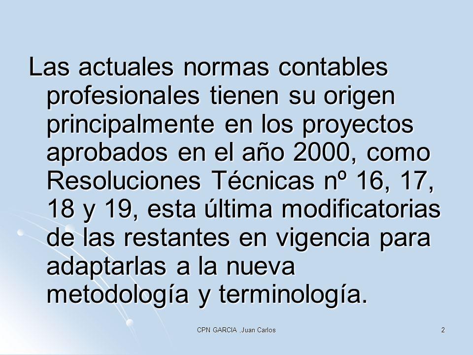 CPN GARCIA,Juan Carlos2 Las actuales normas contables profesionales tienen su origen principalmente en los proyectos aprobados en el año 2000, como Resoluciones Técnicas nº 16, 17, 18 y 19, esta última modificatorias de las restantes en vigencia para adaptarlas a la nueva metodología y terminología.