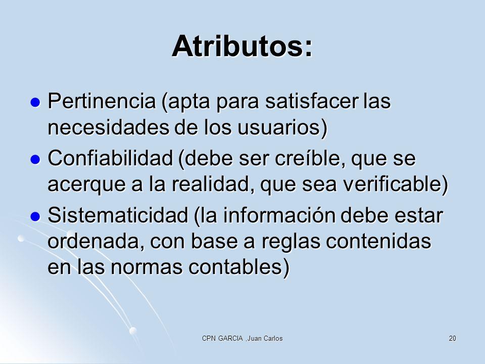 CPN GARCIA,Juan Carlos20 Atributos: Pertinencia (apta para satisfacer las necesidades de los usuarios) Pertinencia (apta para satisfacer las necesidades de los usuarios) Confiabilidad (debe ser creíble, que se acerque a la realidad, que sea verificable) Confiabilidad (debe ser creíble, que se acerque a la realidad, que sea verificable) Sistematicidad (la información debe estar ordenada, con base a reglas contenidas en las normas contables) Sistematicidad (la información debe estar ordenada, con base a reglas contenidas en las normas contables)