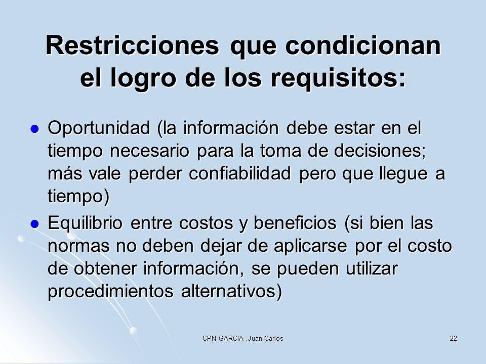 CPN GARCIA,Juan Carlos22 Restricciones que condicionan el logro de los requisitos: Oportunidad (la información debe estar en el tiempo necesario para la toma de decisiones; más vale perder confiabilidad pero que llegue a tiempo) Oportunidad (la información debe estar en el tiempo necesario para la toma de decisiones; más vale perder confiabilidad pero que llegue a tiempo) Equilibrio entre costos y beneficios (si bien las normas no deben dejar de aplicarse por el costo de obtener información, se pueden utilizar procedimientos alternativos) Equilibrio entre costos y beneficios (si bien las normas no deben dejar de aplicarse por el costo de obtener información, se pueden utilizar procedimientos alternativos)