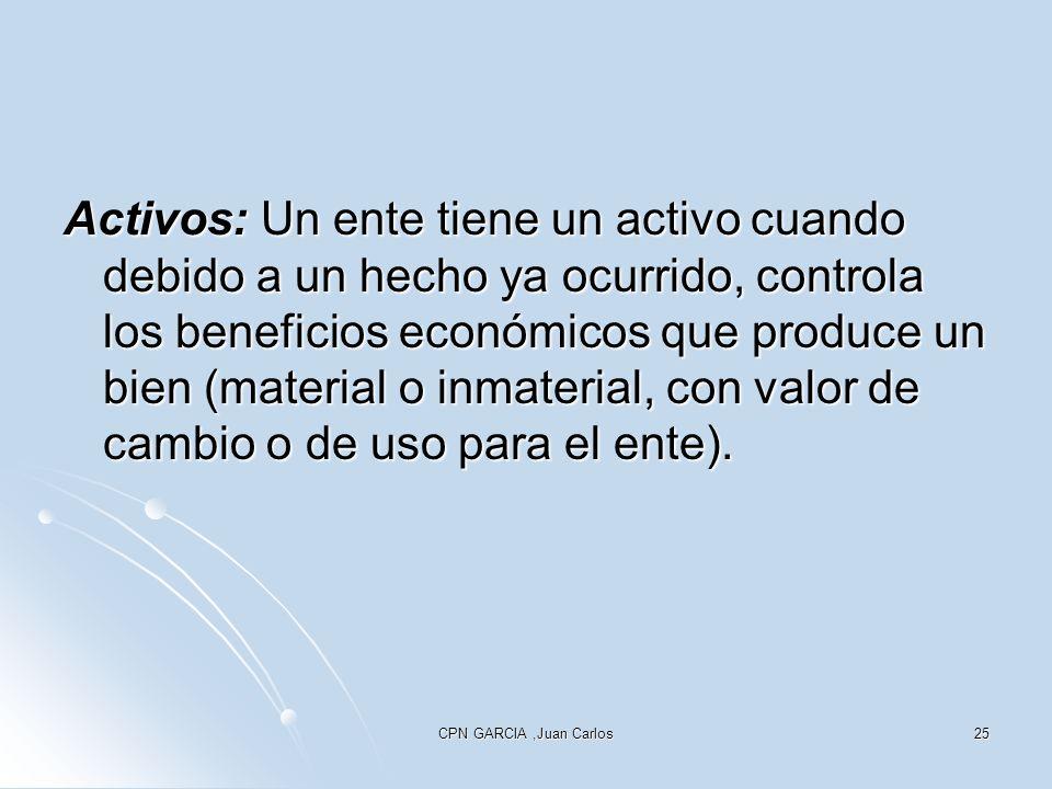 CPN GARCIA,Juan Carlos25 Activos: Un ente tiene un activo cuando debido a un hecho ya ocurrido, controla los beneficios económicos que produce un bien
