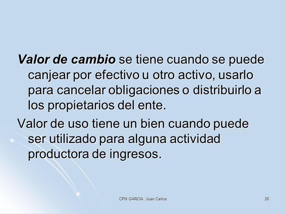 CPN GARCIA,Juan Carlos26 Valor de cambio se tiene cuando se puede canjear por efectivo u otro activo, usarlo para cancelar obligaciones o distribuirlo a los propietarios del ente.