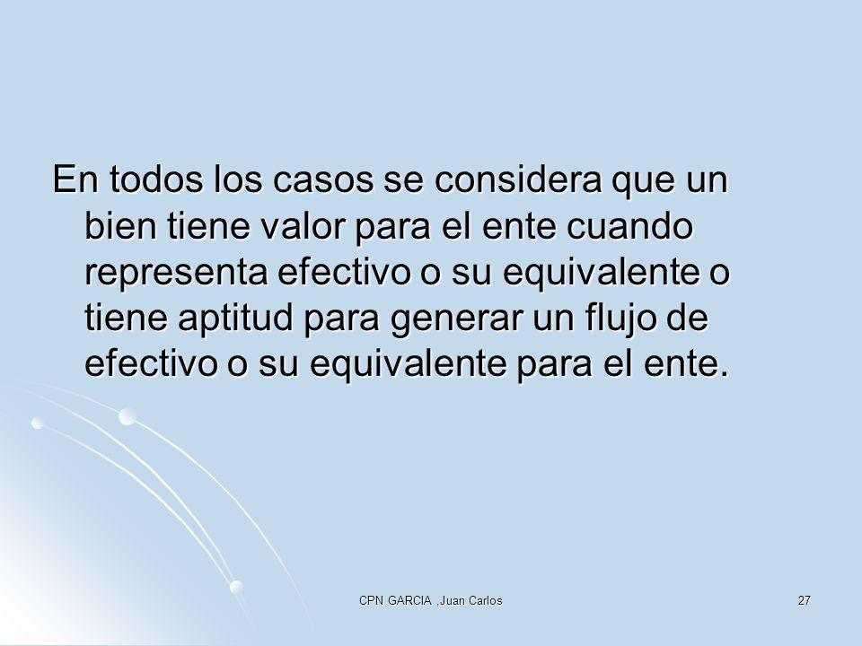 CPN GARCIA,Juan Carlos27 En todos los casos se considera que un bien tiene valor para el ente cuando representa efectivo o su equivalente o tiene aptitud para generar un flujo de efectivo o su equivalente para el ente.