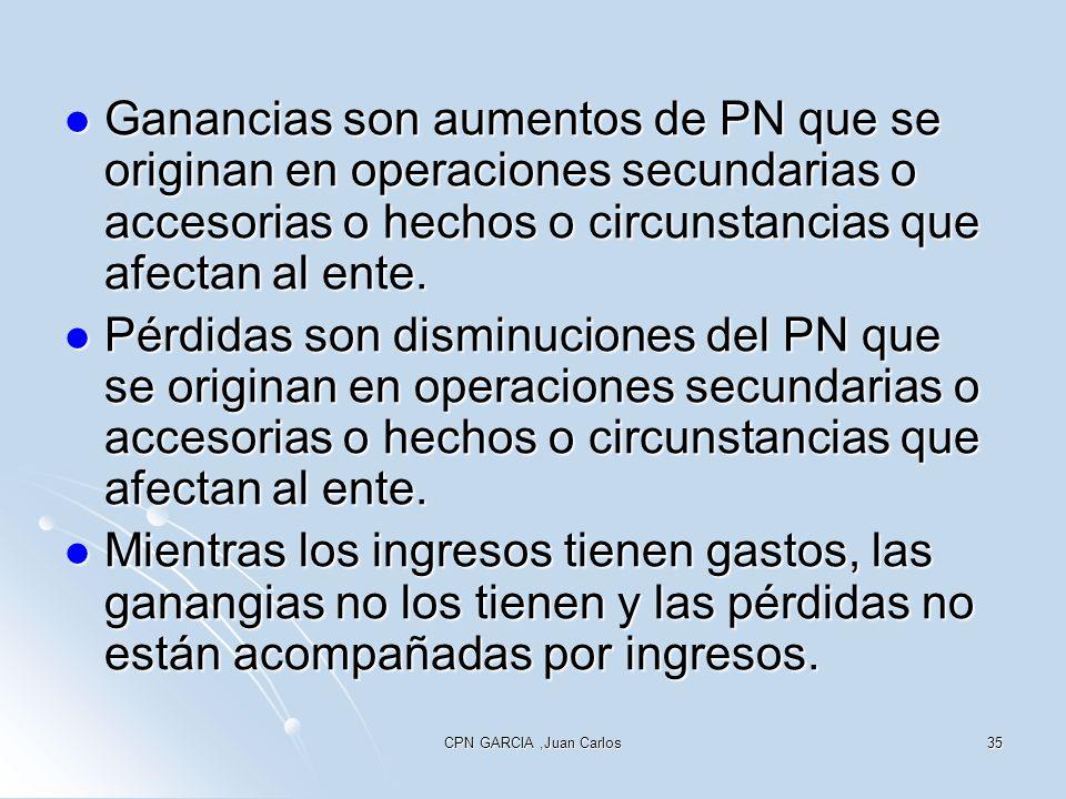 CPN GARCIA,Juan Carlos35 Ganancias son aumentos de PN que se originan en operaciones secundarias o accesorias o hechos o circunstancias que afectan al ente.