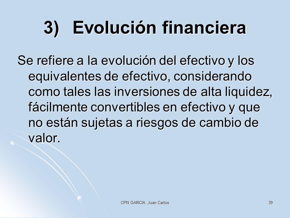 CPN GARCIA,Juan Carlos39 3)Evolución financiera Se refiere a la evolución del efectivo y los equivalentes de efectivo, considerando como tales las inversiones de alta liquidez, fácilmente convertibles en efectivo y que no están sujetas a riesgos de cambio de valor.