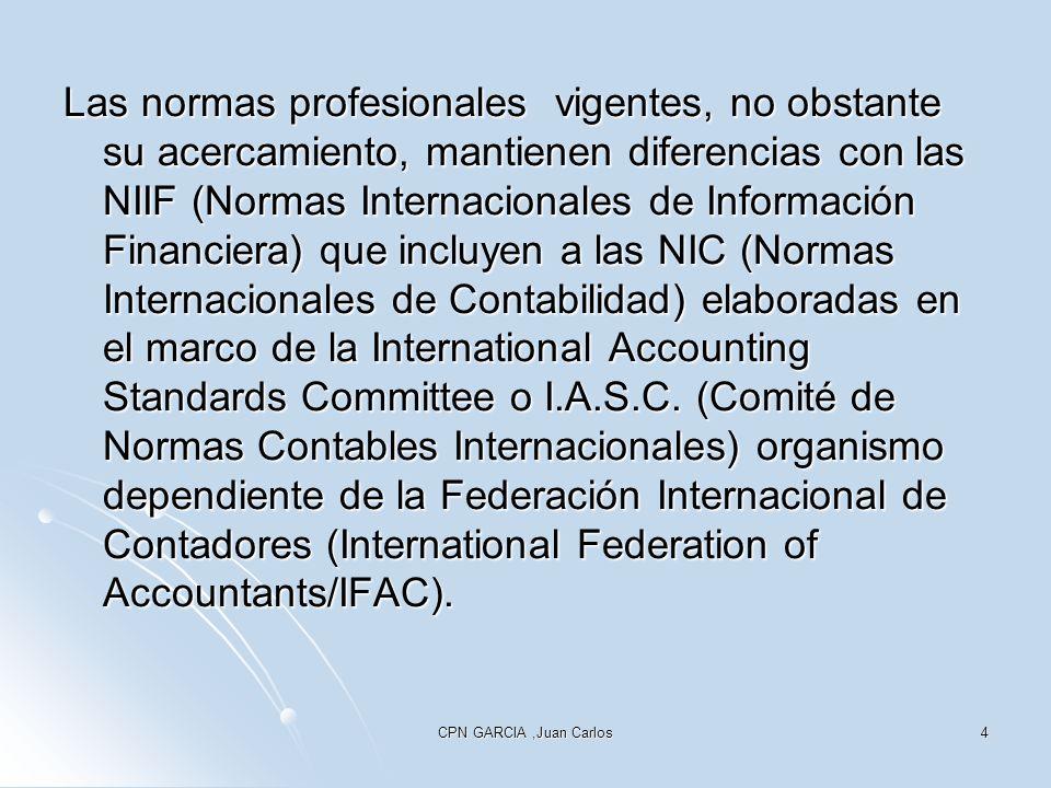 CPN GARCIA,Juan Carlos4 Las normas profesionales vigentes, no obstante su acercamiento, mantienen diferencias con las NIIF (Normas Internacionales de Información Financiera) que incluyen a las NIC (Normas Internacionales de Contabilidad) elaboradas en el marco de la International Accounting Standards Committee o I.A.S.C.