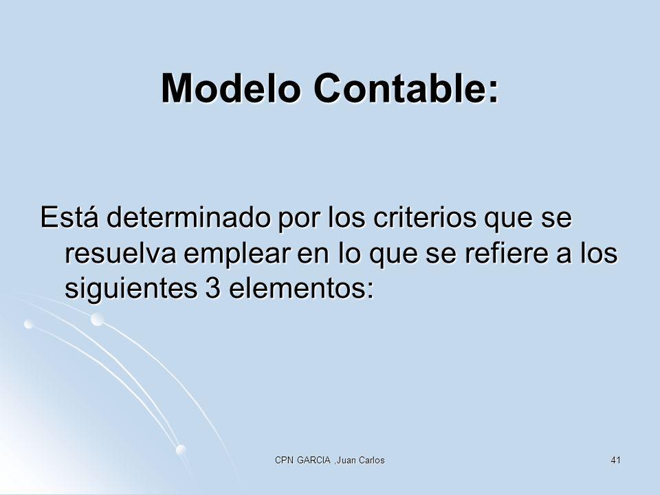 CPN GARCIA,Juan Carlos41 Modelo Contable: Está determinado por los criterios que se resuelva emplear en lo que se refiere a los siguientes 3 elementos