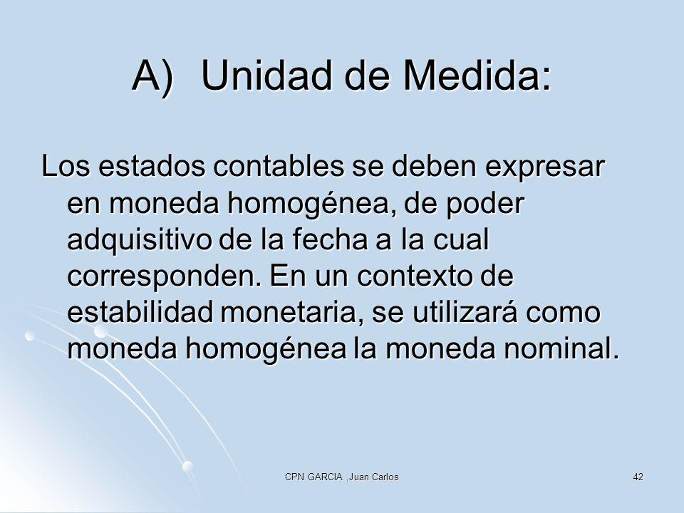CPN GARCIA,Juan Carlos42 A)Unidad de Medida: Los estados contables se deben expresar en moneda homogénea, de poder adquisitivo de la fecha a la cual corresponden.