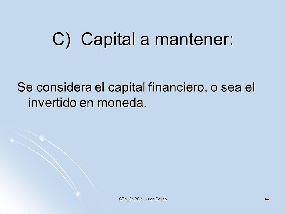 CPN GARCIA,Juan Carlos44 C)Capital a mantener: Se considera el capital financiero, o sea el invertido en moneda.