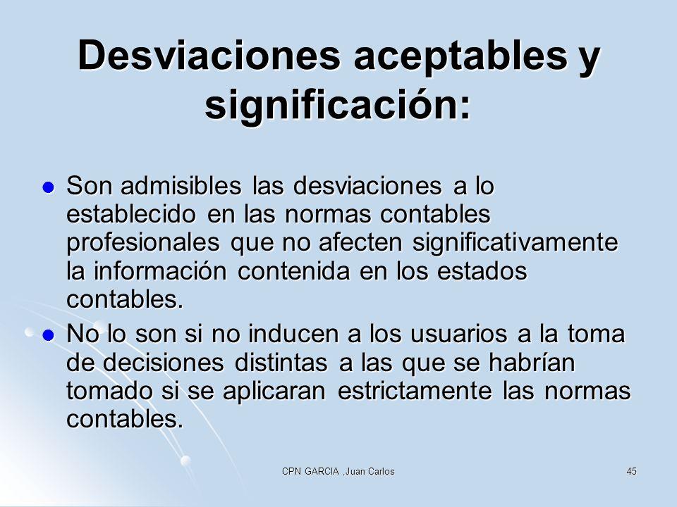 CPN GARCIA,Juan Carlos45 Desviaciones aceptables y significación: Son admisibles las desviaciones a lo establecido en las normas contables profesionales que no afecten significativamente la información contenida en los estados contables.