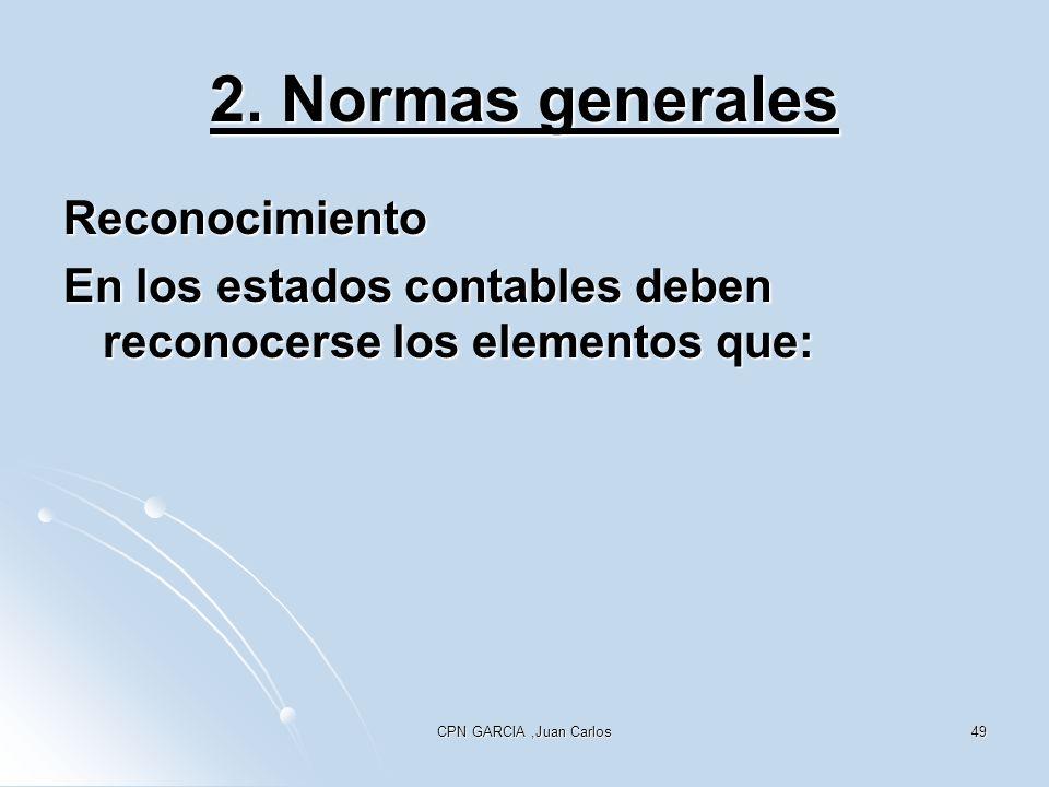 CPN GARCIA,Juan Carlos49 2. Normas generales Reconocimiento En los estados contables deben reconocerse los elementos que: