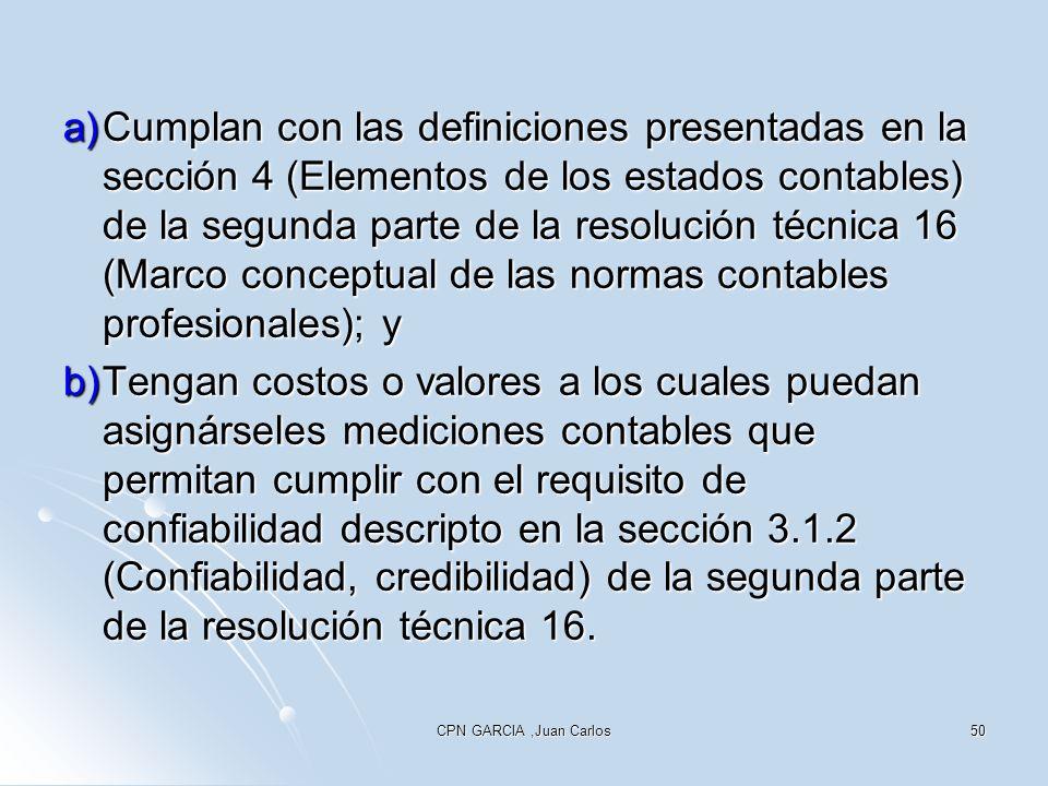 CPN GARCIA,Juan Carlos50 a)Cumplan con las definiciones presentadas en la sección 4 (Elementos de los estados contables) de la segunda parte de la resolución técnica 16 (Marco conceptual de las normas contables profesionales); y b)Tengan costos o valores a los cuales puedan asignárseles mediciones contables que permitan cumplir con el requisito de confiabilidad descripto en la sección 3.1.2 (Confiabilidad, credibilidad) de la segunda parte de la resolución técnica 16.