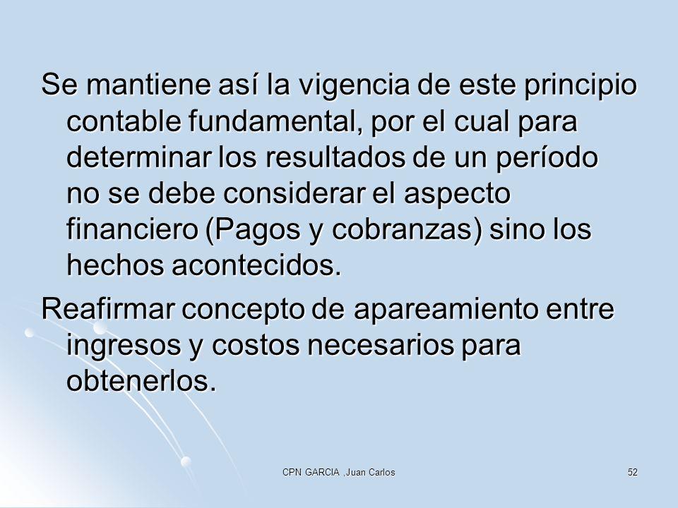 CPN GARCIA,Juan Carlos52 Se mantiene así la vigencia de este principio contable fundamental, por el cual para determinar los resultados de un período no se debe considerar el aspecto financiero (Pagos y cobranzas) sino los hechos acontecidos.