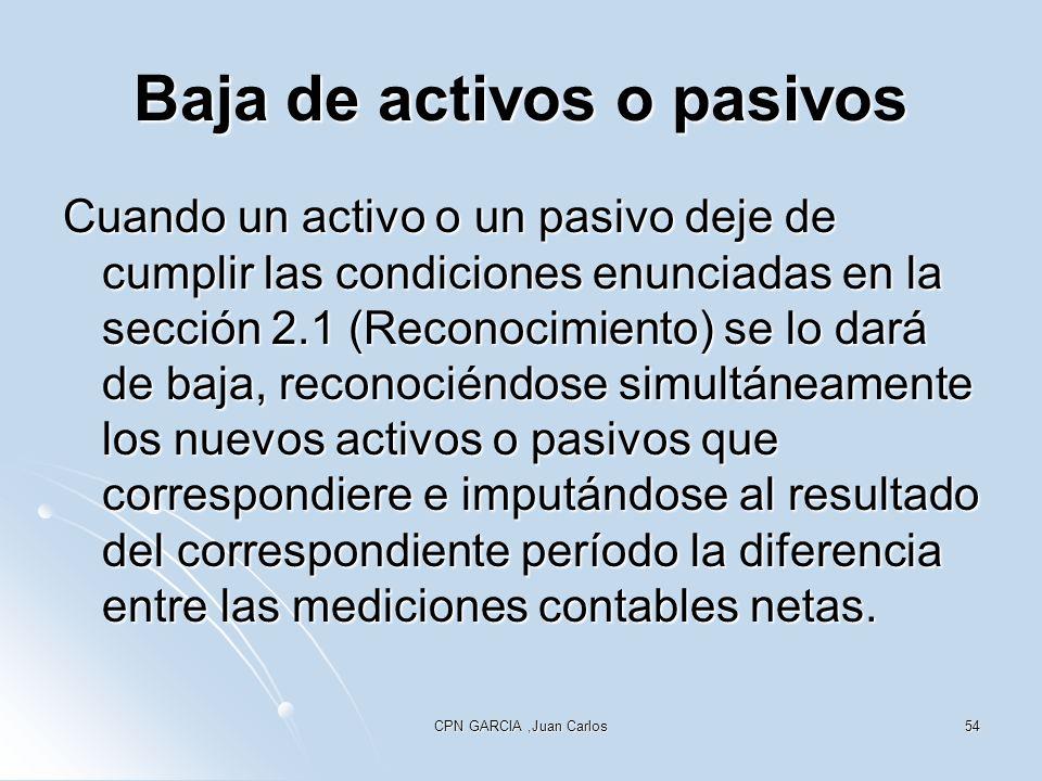 CPN GARCIA,Juan Carlos54 Baja de activos o pasivos Cuando un activo o un pasivo deje de cumplir las condiciones enunciadas en la sección 2.1 (Reconoci