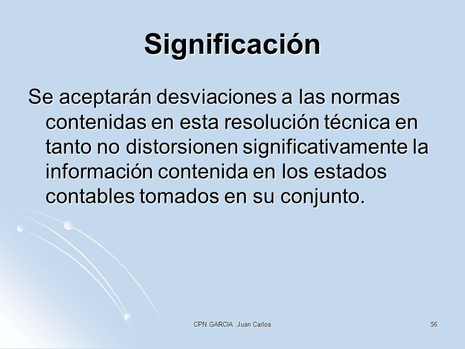 CPN GARCIA,Juan Carlos56 Significación Se aceptarán desviaciones a las normas contenidas en esta resolución técnica en tanto no distorsionen significativamente la información contenida en los estados contables tomados en su conjunto.
