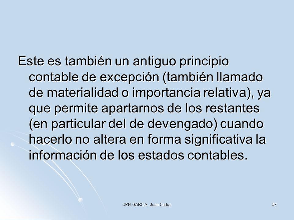 CPN GARCIA,Juan Carlos57 Este es también un antiguo principio contable de excepción (también llamado de materialidad o importancia relativa), ya que permite apartarnos de los restantes (en particular del de devengado) cuando hacerlo no altera en forma significativa la información de los estados contables.