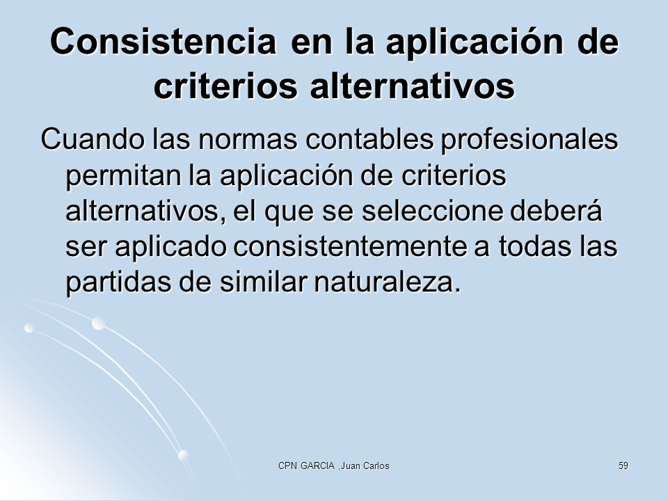 CPN GARCIA,Juan Carlos59 Consistencia en la aplicación de criterios alternativos Cuando las normas contables profesionales permitan la aplicación de c