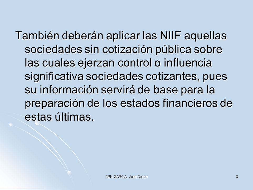 CPN GARCIA,Juan Carlos8 También deberán aplicar las NIIF aquellas sociedades sin cotización pública sobre las cuales ejerzan control o influencia sign