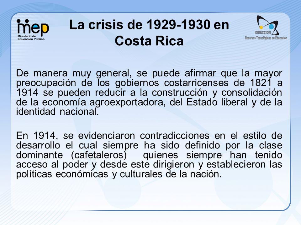 La crisis de 1929-1930 en Costa Rica De manera muy general, se puede afirmar que la mayor preocupación de los gobiernos costarricenses de 1821 a 1914