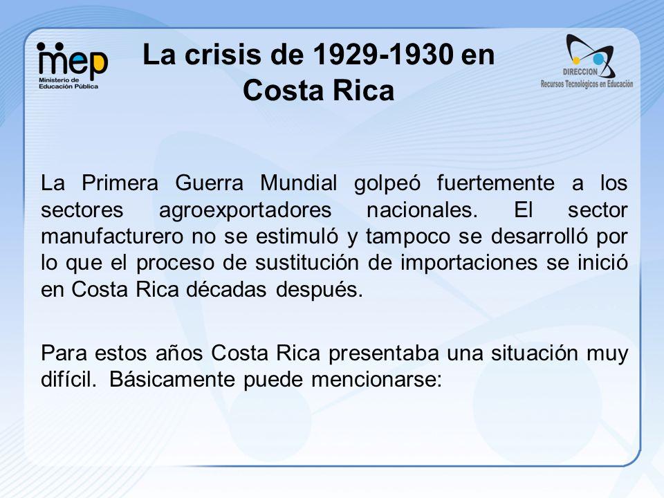La crisis de 1929-1930 en Costa Rica La Primera Guerra Mundial golpeó fuertemente a los sectores agroexportadores nacionales. El sector manufacturero