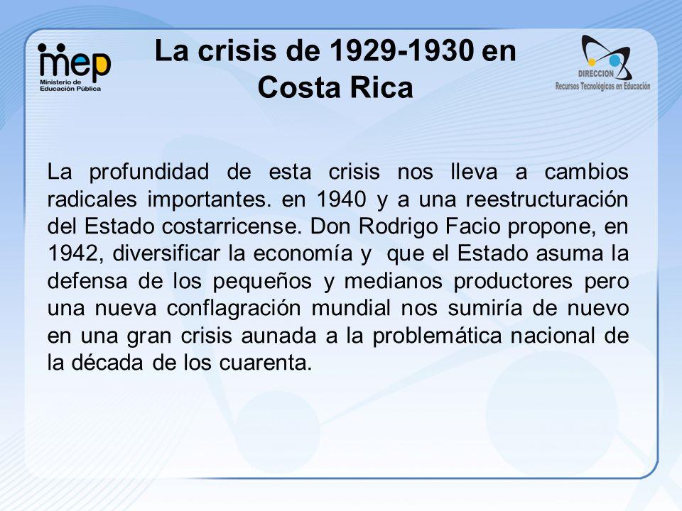 La profundidad de esta crisis nos lleva a cambios radicales importantes. en 1940 y a una reestructuración del Estado costarricense. Don Rodrigo Facio