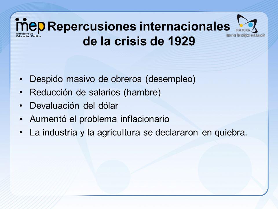 Repercusiones internacionales de la crisis de 1929 Despido masivo de obreros (desempleo) Reducción de salarios (hambre) Devaluación del dólar Aumentó