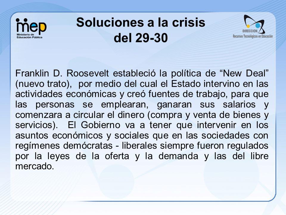 Soluciones a la crisis del 29-30 Franklin D. Roosevelt estableció la política de New Deal (nuevo trato), por medio del cual el Estado intervino en las