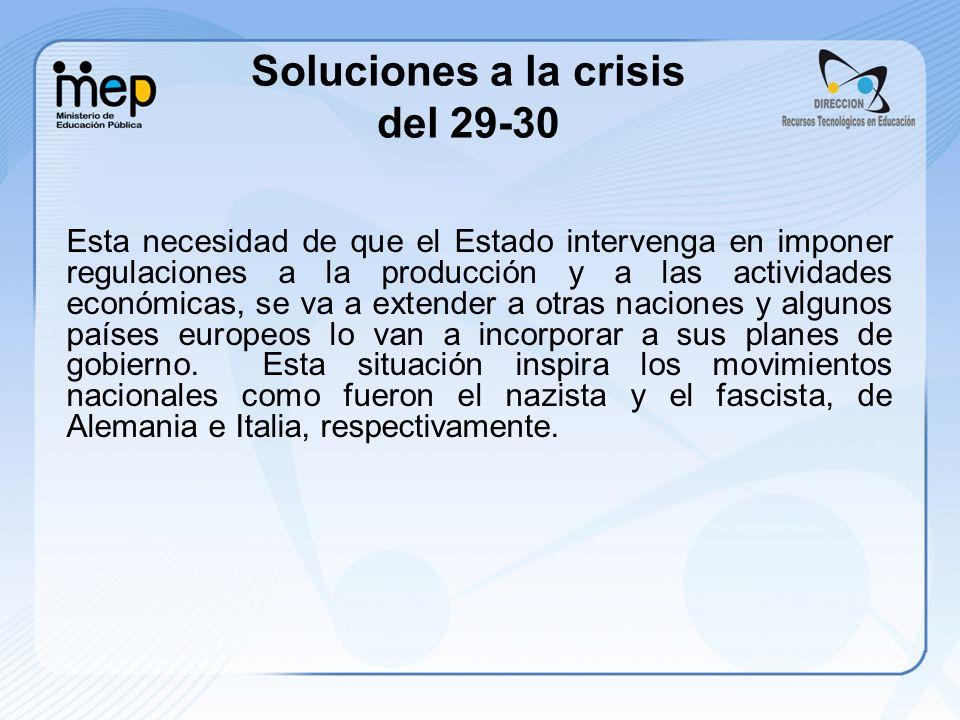Soluciones a la crisis del 29-30 Esta necesidad de que el Estado intervenga en imponer regulaciones a la producción y a las actividades económicas, se