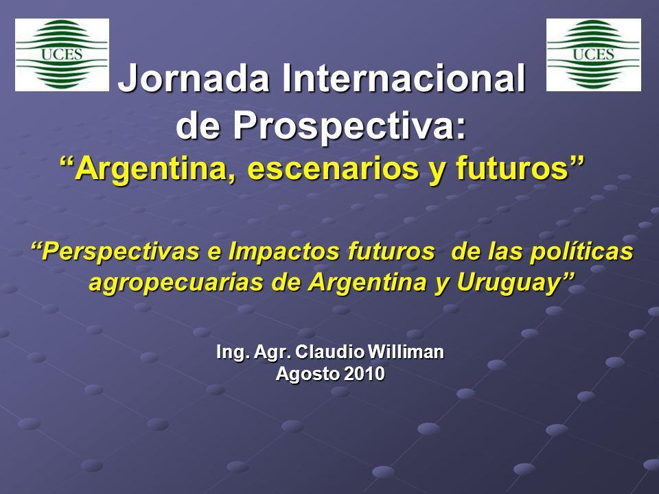 Jornada Internacional de Prospectiva: Argentina, escenarios y futuros Perspectivas e Impactos futuros de las políticas agropecuarias de Argentina y Uruguay Ing.