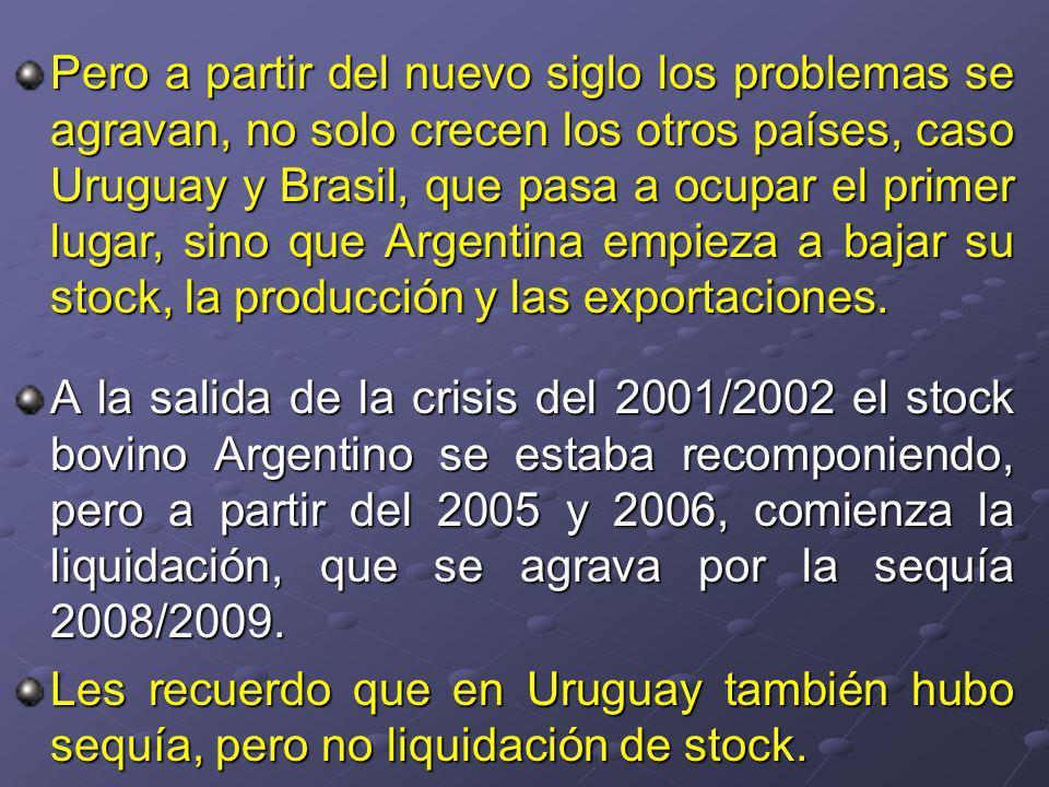 Pero a partir del nuevo siglo los problemas se agravan, no solo crecen los otros países, caso Uruguay y Brasil, que pasa a ocupar el primer lugar, sino que Argentina empieza a bajar su stock, la producción y las exportaciones.