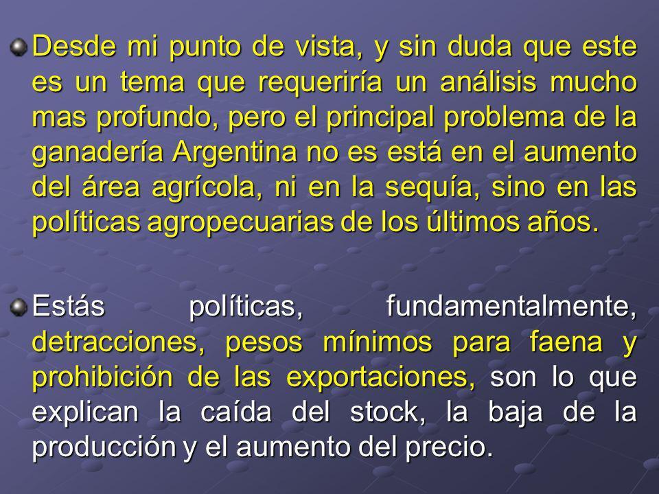 Desde mi punto de vista, y sin duda que este es un tema que requeriría un análisis mucho mas profundo, pero el principal problema de la ganadería Argentina no es está en el aumento del área agrícola, ni en la sequía, sino en las políticas agropecuarias de los últimos años.