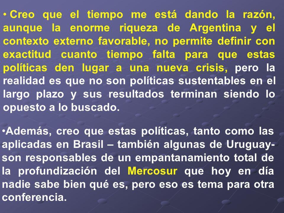 Además, creo que estas políticas, tanto como las aplicadas en Brasil – también algunas de Uruguay- son responsables de un empantanamiento total de la profundización del Mercosur que hoy en día nadie sabe bien qué es, pero eso es tema para otra conferencia.