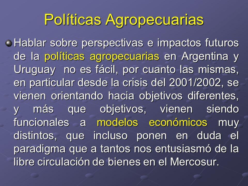 Políticas Agropecuarias Hablar sobre perspectivas e impactos futuros de la políticas agropecuarias en Argentina y Uruguay no es fácil, por cuanto las mismas, en particular desde la crisis del 2001/2002, se vienen orientando hacia objetivos diferentes, y más que objetivos, vienen siendo funcionales a modelos económicos muy distintos, que incluso ponen en duda el paradigma que a tantos nos entusiasmó de la libre circulación de bienes en el Mercosur.