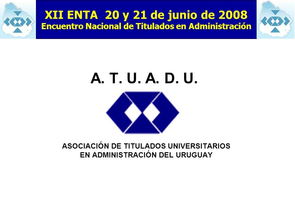 A. T. U. A. D. U. ASOCIACIÓN DE TITULADOS UNIVERSITARIOS EN ADMINISTRACIÓN DEL URUGUAY XII ENTA 20 y 21 de junio de 2008 Encuentro Nacional de Titulad