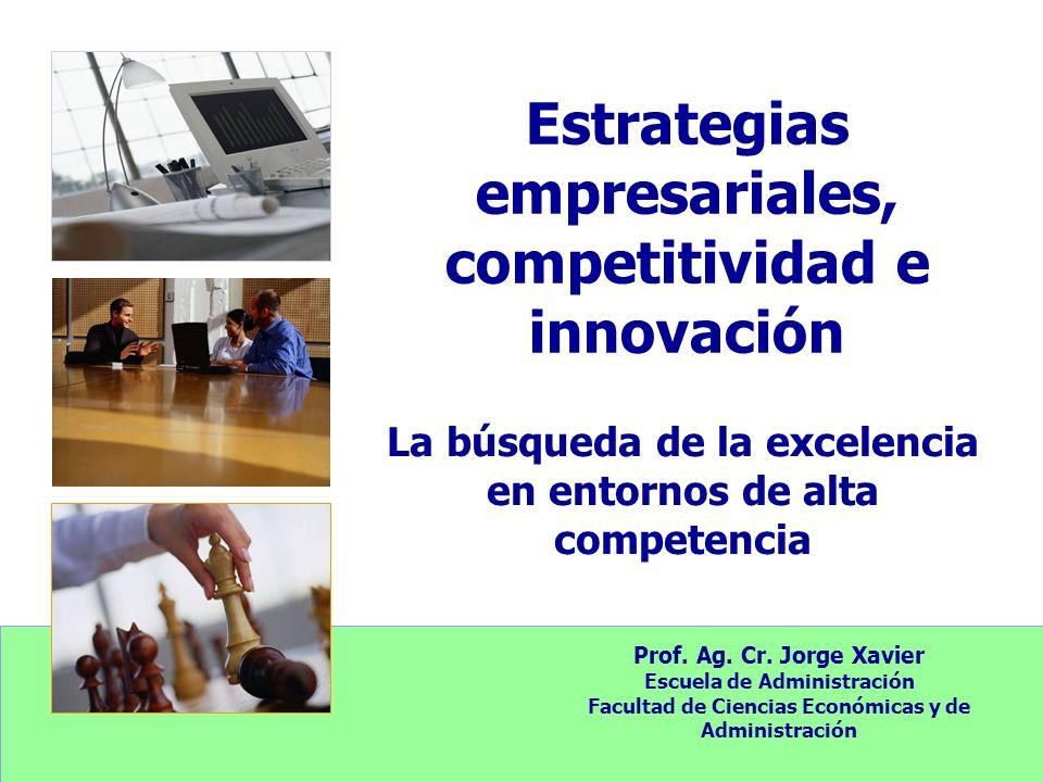 Estrategias empresariales, competitividad e innovación La búsqueda de la excelencia en entornos de alta competencia Prof. Ag. Cr. Jorge Xavier Escuela