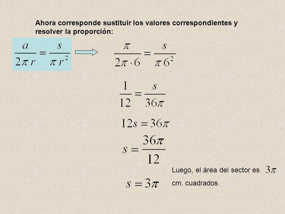 Ahora corresponde sustituir los valores correspondientes y resolver la proporción: Luego, el área del sector es cm. cuadrados.