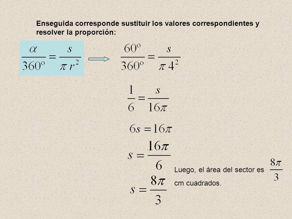Enseguida corresponde sustituir los valores correspondientes y resolver la proporción: Luego, el área del sector es cm cuadrados.