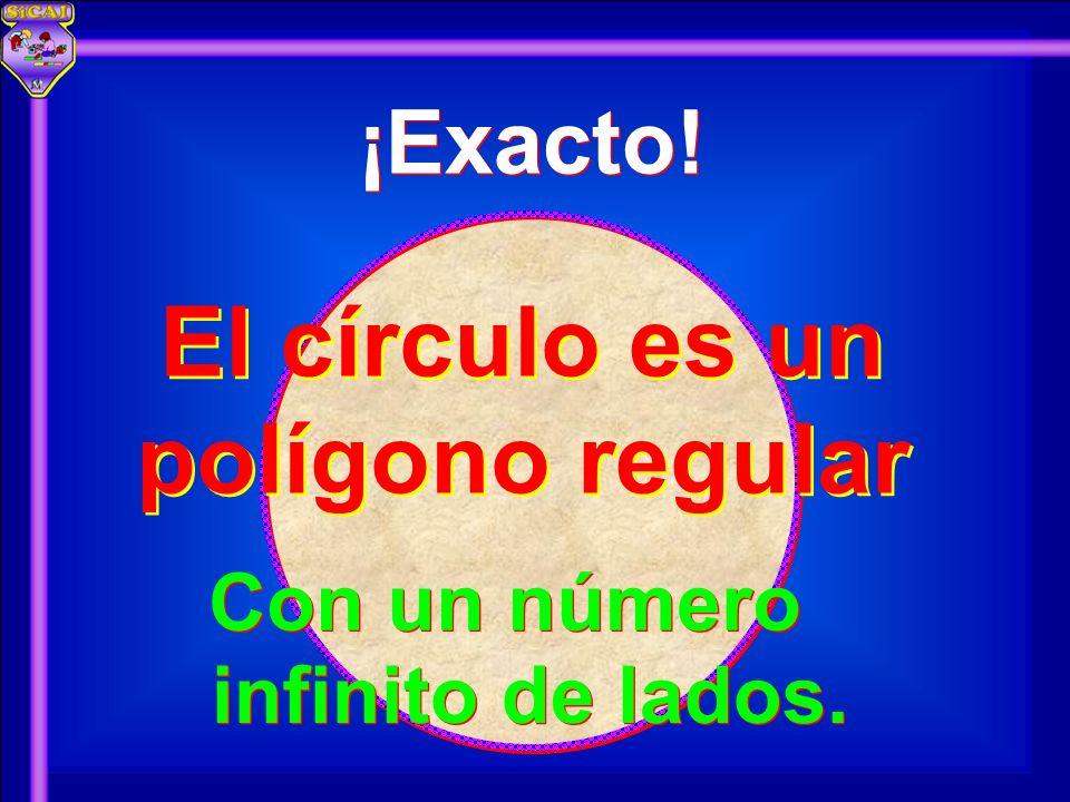 ¡Exacto! El círculo es un polígono regular Con un número infinito de lados.